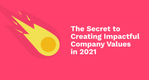 The Secret to Creating Impactful Company Values in 2021