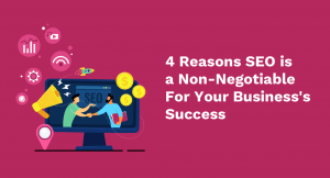 4 Reasons Why SEO is a Non-Negotiable For Your Business's Success
